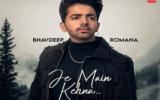 bhavdeep romana new Je Main Kehna Song Status Video